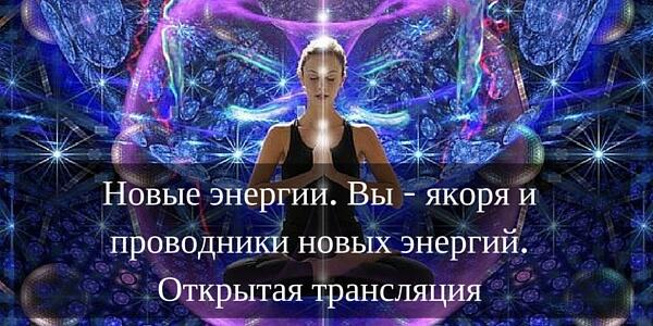 Новые энергии. Вы – проводники новых энергий. Открытая трансляция